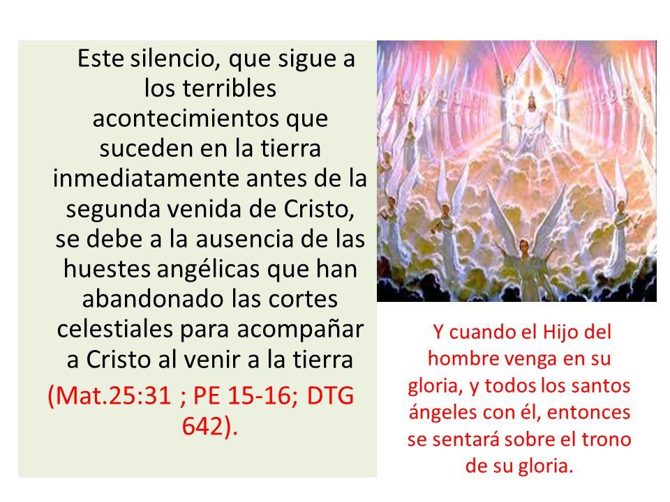 Este silencio, que sigue a los terribles acontecimientos que suceden en la tierra inmediatamente antes de la segunda venida de Cristo, se debe a la ausencia de las huestes angélicas que han abandonado las cortes celestiales para acompañar a Cristo al venir a la tierra