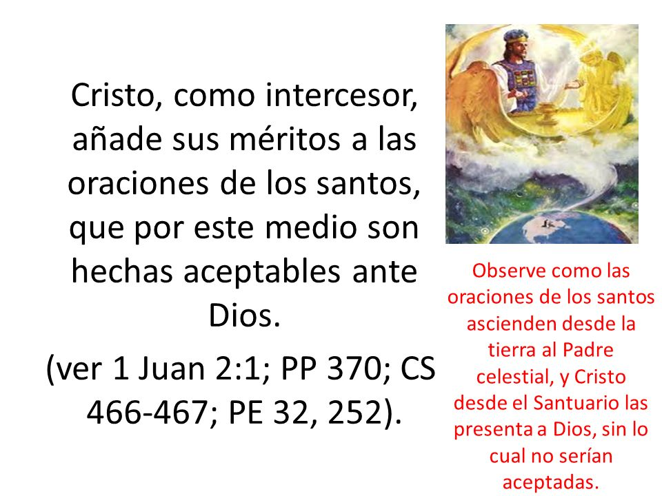 Cristo, como intercesor, añade sus méritos a las oraciones de los santos, que por este medio son hechas aceptables ante Dios. (ver 1 Juan 2:1; PP 370; CS 466-467; PE 32, 252).