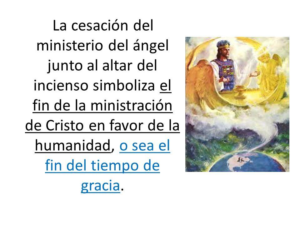 La cesación del ministerio del ángel junto al altar del incienso simboliza el fin de la ministración de Cristo en favor de la humanidad, o sea el fin del tiempo de gracia.