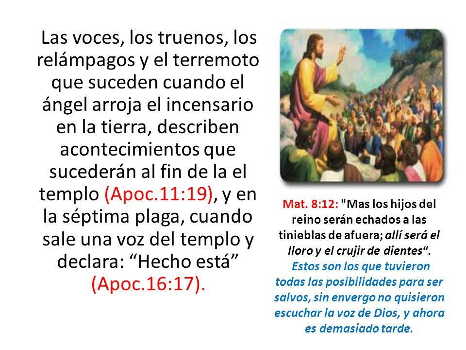 Las voces, los truenos, los relámpagos y el terremoto que suceden cuando el ángel arroja el incensario en la tierra, describen acontecimientos que sucederán al fin de la el templo (Apoc.11:19), y en la séptima plaga, cuando sale una voz del templo y declara: Hecho está (Apoc.16:17).