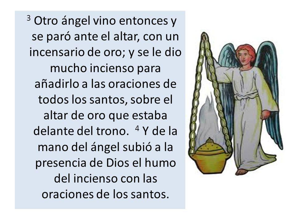 3 Otro ángel vino entonces y se paró ante el altar, con un incensario de oro; y se le dio mucho incienso para añadirlo a las oraciones de todos los santos, sobre el altar de oro que estaba delante del trono.