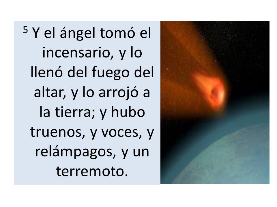 5 Y el ángel tomó el incensario, y lo llenó del fuego del altar, y lo arrojó a la tierra; y hubo truenos, y voces, y relámpagos, y un terremoto.