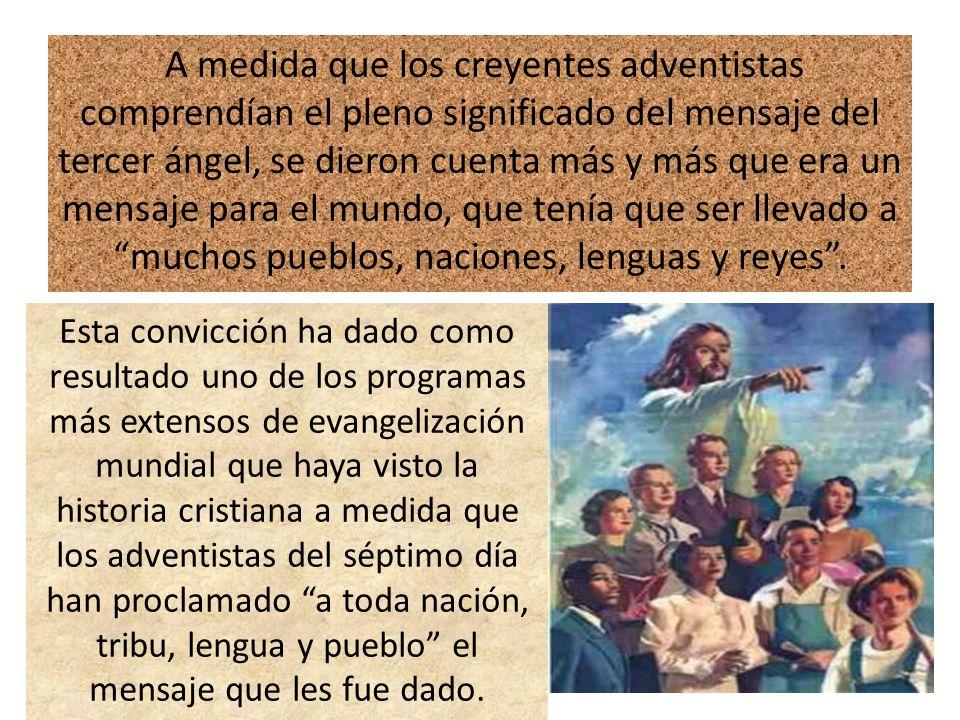 A medida que los creyentes adventistas comprendían el pleno significado del mensaje del tercer ángel, se dieron cuenta más y más que era un mensaje para el mundo, que tenía que ser llevado a muchos pueblos, naciones, lenguas y reyes .