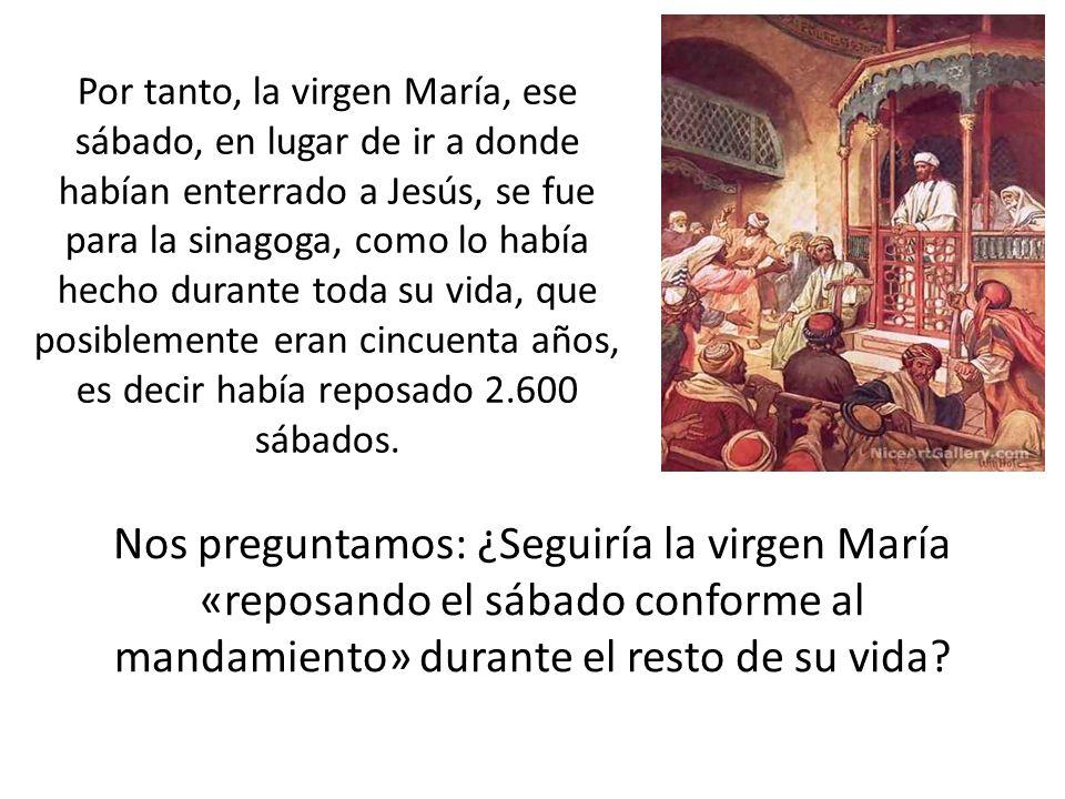 Por tanto, la virgen María, ese sábado, en lugar de ir a donde habían enterrado a Jesús, se fue para la sinagoga, como lo había hecho durante toda su vida, que posiblemente eran cincuenta años, es decir había reposado 2.600 sábados.