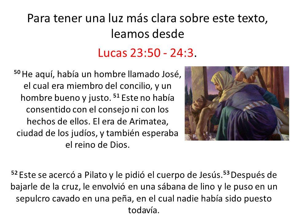 Para tener una luz más clara sobre este texto, leamos desde Lucas 23:50 - 24:3.