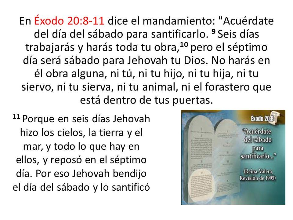 En Éxodo 20:8-11 dice el mandamiento: Acuérdate del día del sábado para santificarlo. 9 Seis días trabajarás y harás toda tu obra,10 pero el séptimo día será sábado para Jehovah tu Dios. No harás en él obra alguna, ni tú, ni tu hijo, ni tu hija, ni tu siervo, ni tu sierva, ni tu animal, ni el forastero que está dentro de tus puertas.