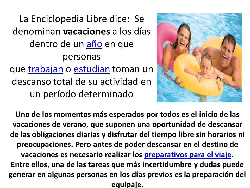 La Enciclopedia Libre dice: Se denominan vacaciones a los días dentro de un año en que personas que trabajan o estudian toman un descanso total de su actividad en un período determinado