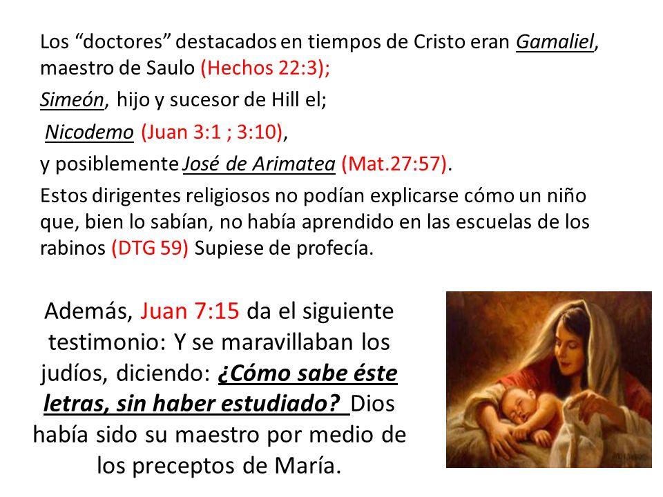 Los doctores destacados en tiempos de Cristo eran Gamaliel, maestro de Saulo (Hechos 22:3); Simeón, hijo y sucesor de Hill el; Nicodemo (Juan 3:1 ; 3:10), y posiblemente José de Arimatea (Mat.27:57). Estos dirigentes religiosos no podían explicarse cómo un niño que, bien lo sabían, no había aprendido en las escuelas de los rabinos (DTG 59) Supiese de profecía.