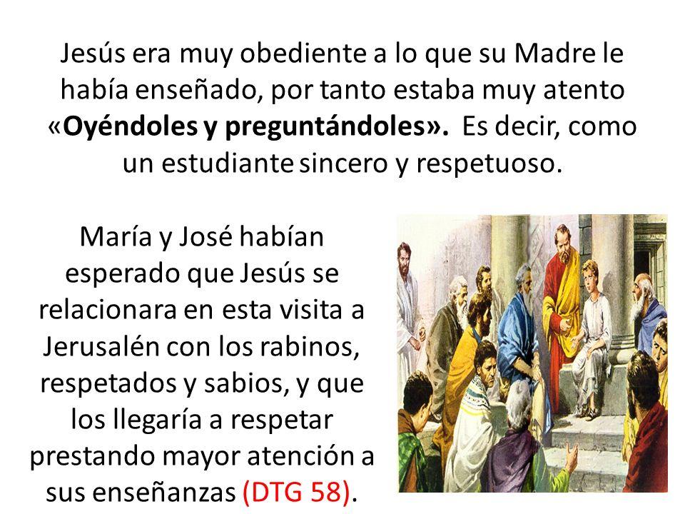 Jesús era muy obediente a lo que su Madre le había enseñado, por tanto estaba muy atento «Oyéndoles y preguntándoles». Es decir, como un estudiante sincero y respetuoso.