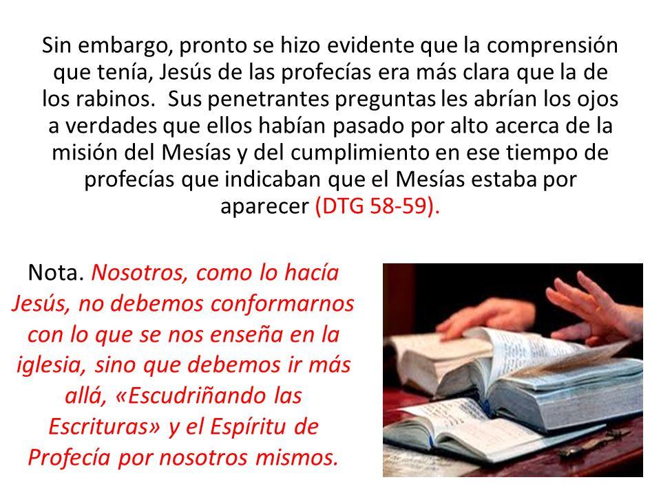 Sin embargo, pronto se hizo evidente que la comprensión que tenía, Jesús de las profecías era más clara que la de los rabinos. Sus penetrantes preguntas les abrían los ojos a verdades que ellos habían pasado por alto acerca de la misión del Mesías y del cumplimiento en ese tiempo de profecías que indicaban que el Mesías estaba por aparecer (DTG 58-59).