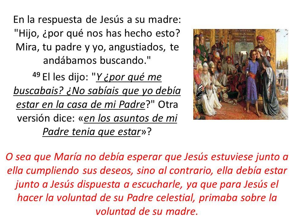 En la respuesta de Jesús a su madre: Hijo, ¿por qué nos has hecho esto Mira, tu padre y yo, angustiados, te andábamos buscando. 49 El les dijo: Y ¿por qué me buscabais ¿No sabíais que yo debía estar en la casa de mi Padre Otra versión dice: «en los asuntos de mi Padre tenia que estar»