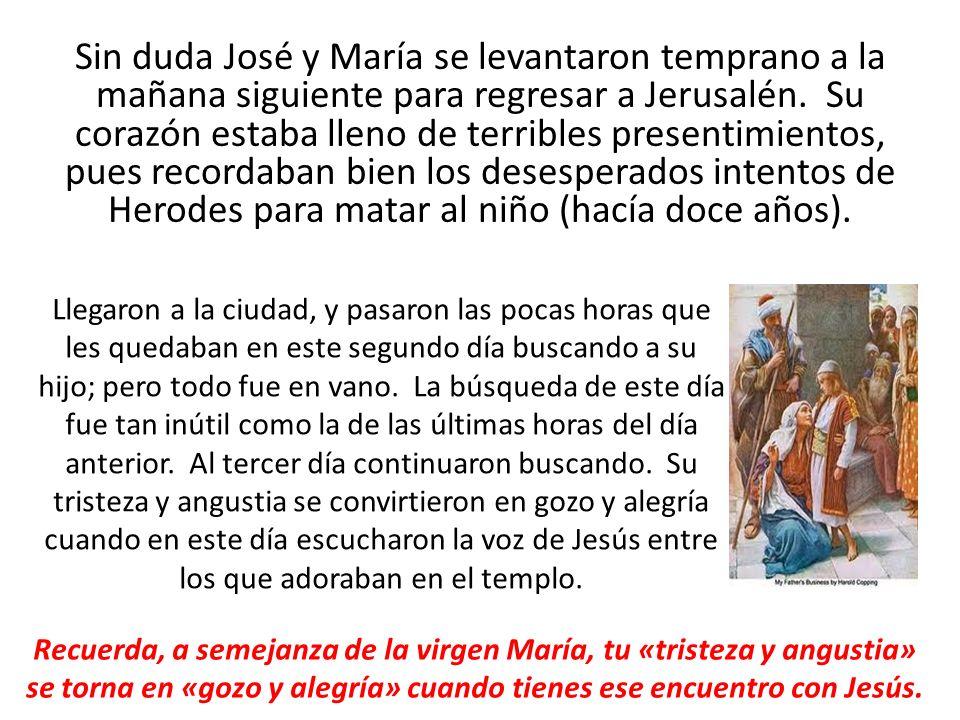 Sin duda José y María se levantaron temprano a la mañana siguiente para regresar a Jerusalén. Su corazón estaba lleno de terribles presentimientos, pues recordaban bien los desesperados intentos de Herodes para matar al niño (hacía doce años).