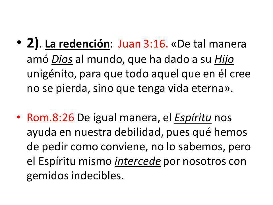 2). La redención: Juan 3:16. «De tal manera amó Dios al mundo, que ha dado a su Hijo unigénito, para que todo aquel que en él cree no se pierda, sino que tenga vida eterna».
