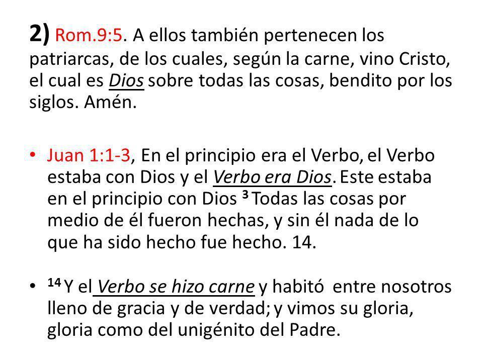 2) Rom.9:5. A ellos también pertenecen los patriarcas, de los cuales, según la carne, vino Cristo, el cual es Dios sobre todas las cosas, bendito por los siglos. Amén.