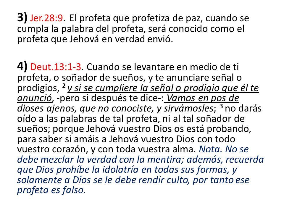 3) Jer.28:9. El profeta que profetiza de paz, cuando se cumpla la palabra del profeta, será conocido como el profeta que Jehová en verdad envió.