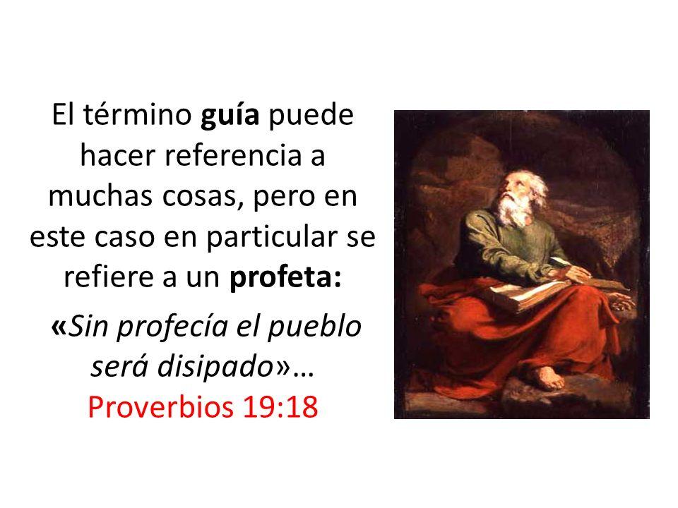 El término guía puede hacer referencia a muchas cosas, pero en este caso en particular se refiere a un profeta: «Sin profecía el pueblo será disipado»… Proverbios 19:18
