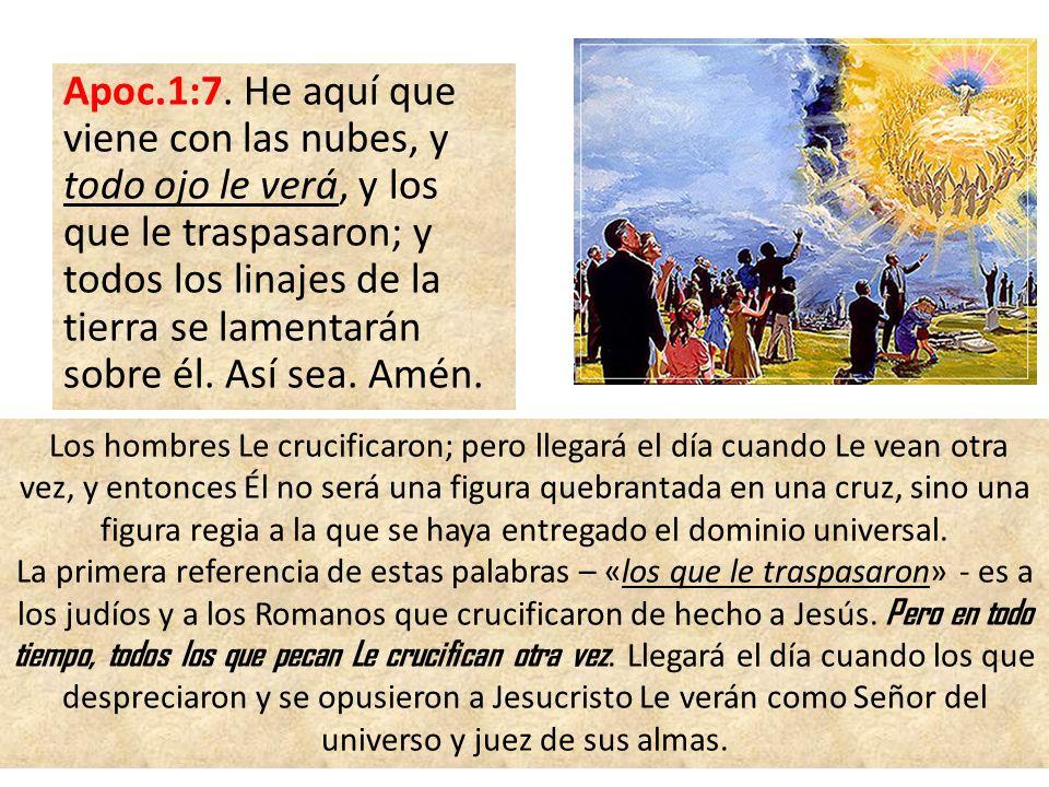 Apoc.1:7. He aquí que viene con las nubes, y todo ojo le verá, y los que le traspasaron; y todos los linajes de la tierra se lamentarán sobre él. Así sea. Amén.