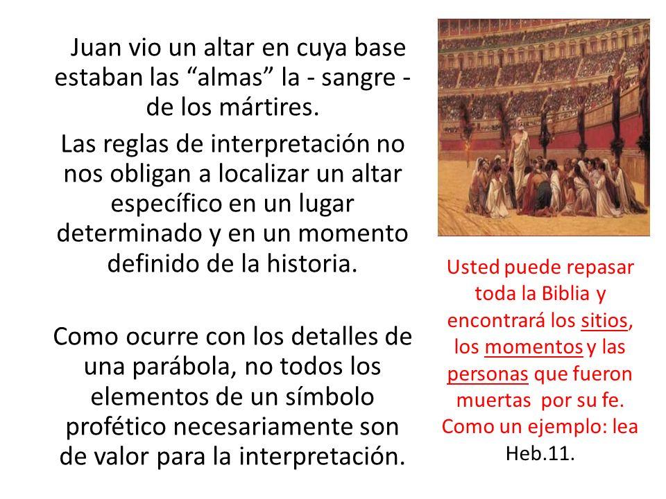 Juan vio un altar en cuya base estaban las almas la - sangre - de los mártires. Las reglas de interpretación no nos obligan a localizar un altar específico en un lugar determinado y en un momento definido de la historia. Como ocurre con los detalles de una parábola, no todos los elementos de un símbolo profético necesariamente son de valor para la interpretación.