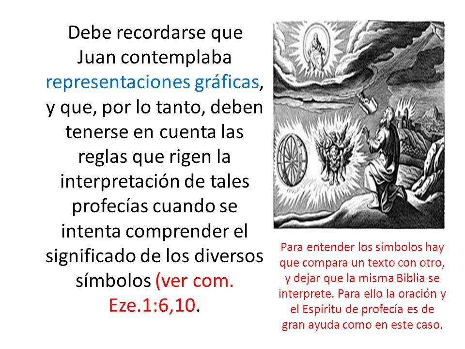 Debe recordarse que Juan contemplaba representaciones gráficas, y que, por lo tanto, deben tenerse en cuenta las reglas que rigen la interpretación de tales profecías cuando se intenta comprender el significado de los diversos símbolos (ver com. Eze.1:6,10.