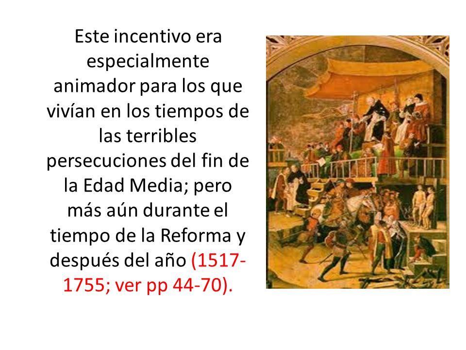 Este incentivo era especialmente animador para los que vivían en los tiempos de las terribles persecuciones del fin de la Edad Media; pero más aún durante el tiempo de la Reforma y después del año (1517-1755; ver pp 44-70).