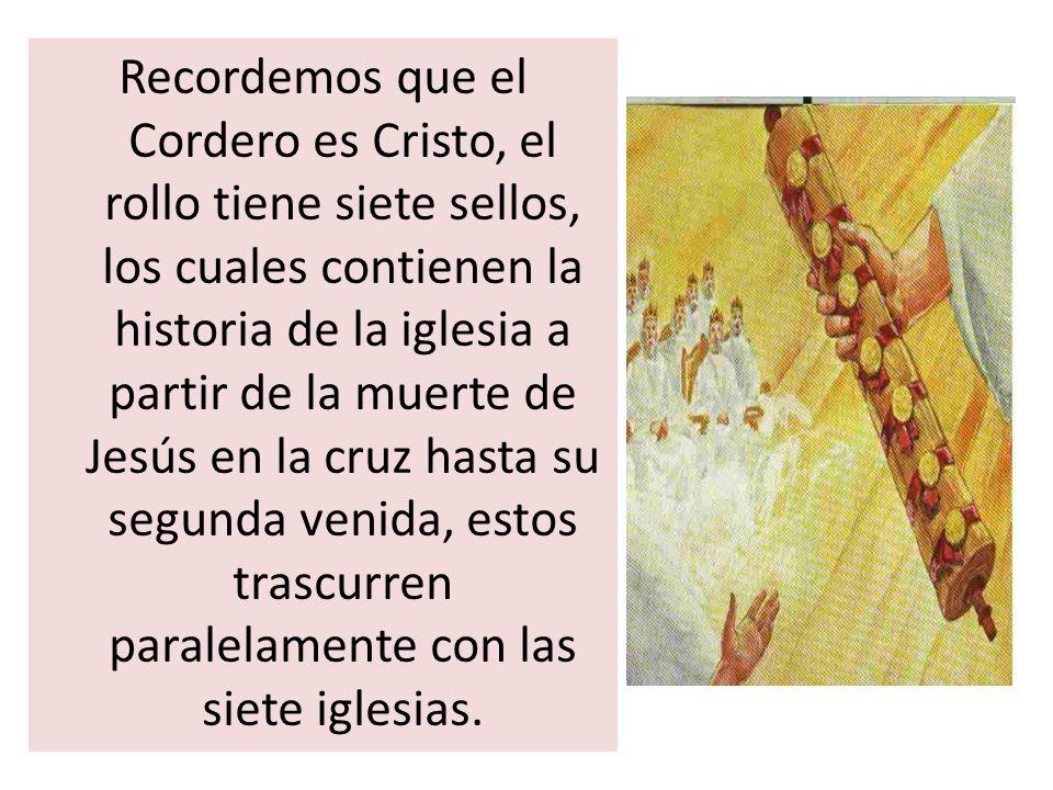 Recordemos que el Cordero es Cristo, el rollo tiene siete sellos, los cuales contienen la historia de la iglesia a partir de la muerte de Jesús en la cruz hasta su segunda venida, estos trascurren paralelamente con las siete iglesias.