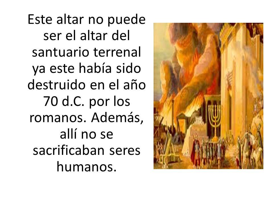 Este altar no puede ser el altar del santuario terrenal ya este había sido destruido en el año 70 d.C.