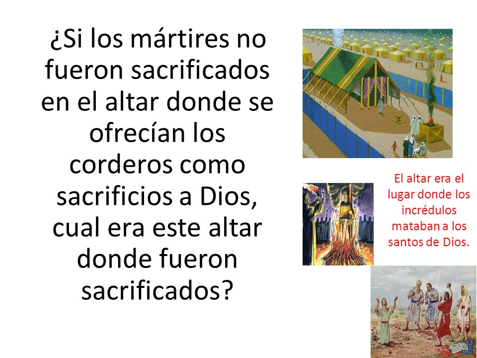 ¿Si los mártires no fueron sacrificados en el altar donde se ofrecían los corderos como sacrificios a Dios, cual era este altar donde fueron sacrificados