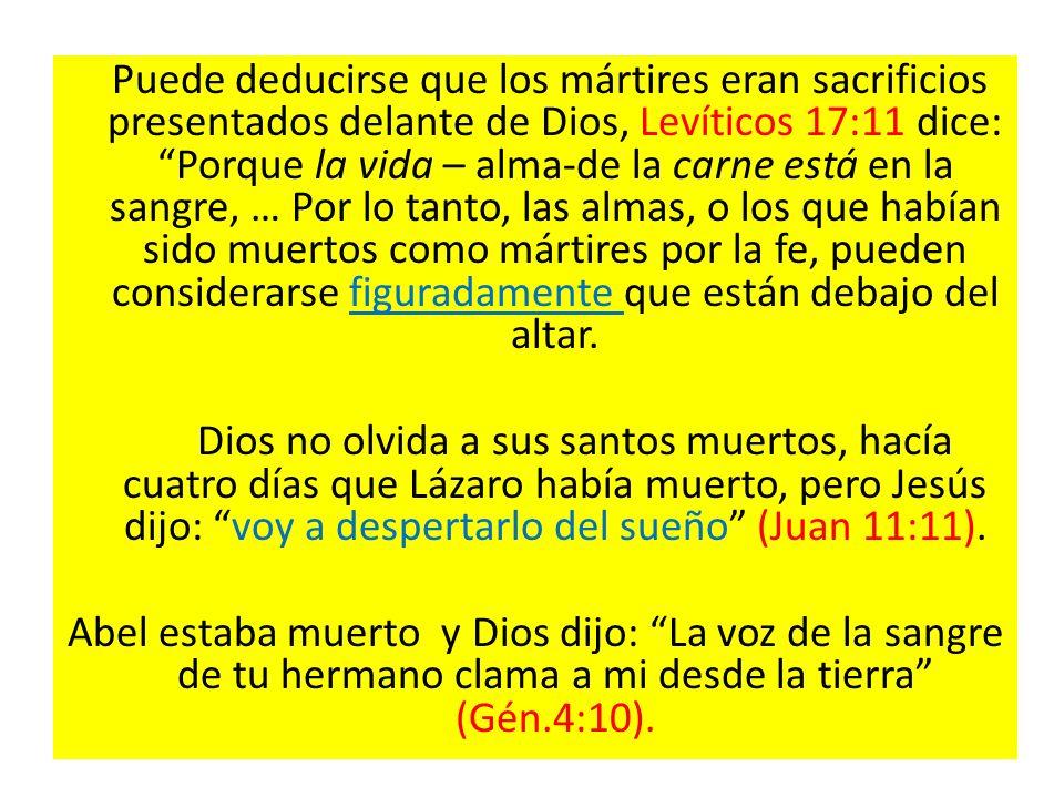Puede deducirse que los mártires eran sacrificios presentados delante de Dios, Levíticos 17:11 dice: Porque la vida – alma-de la carne está en la sangre, … Por lo tanto, las almas, o los que habían sido muertos como mártires por la fe, pueden considerarse figuradamente que están debajo del altar.