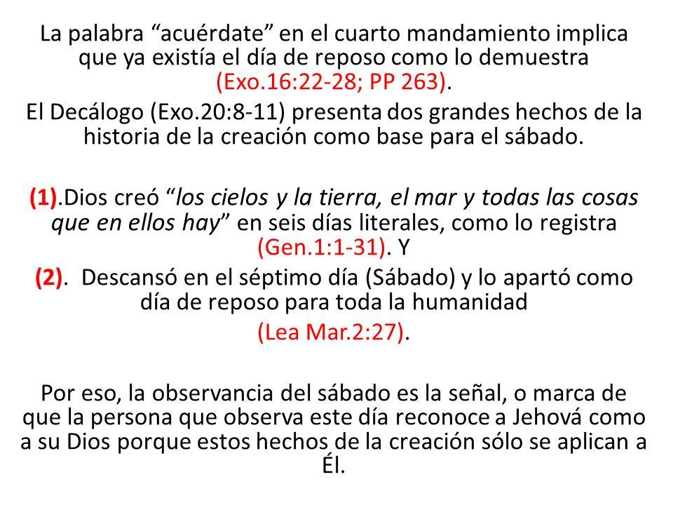 La palabra acuérdate en el cuarto mandamiento implica que ya existía el día de reposo como lo demuestra (Exo.16:22-28; PP 263).