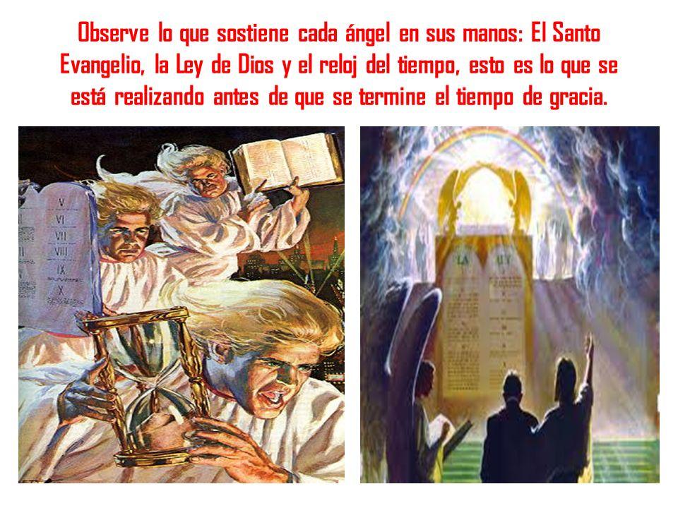 Observe lo que sostiene cada ángel en sus manos: El Santo Evangelio, la Ley de Dios y el reloj del tiempo, esto es lo que se está realizando antes de que se termine el tiempo de gracia.