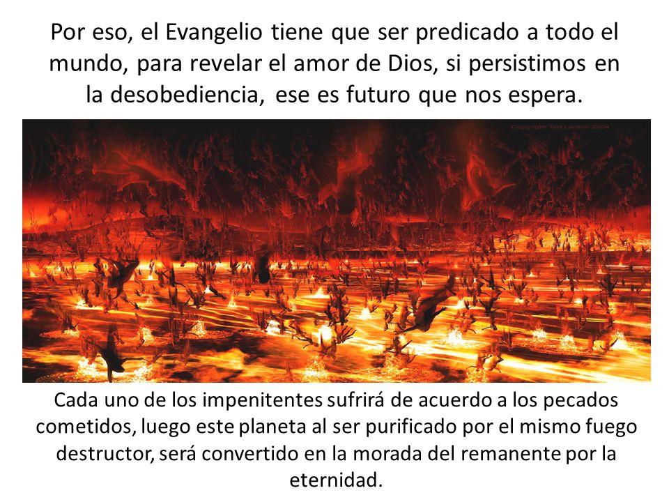 Por eso, el Evangelio tiene que ser predicado a todo el mundo, para revelar el amor de Dios, si persistimos en la desobediencia, ese es futuro que nos espera.