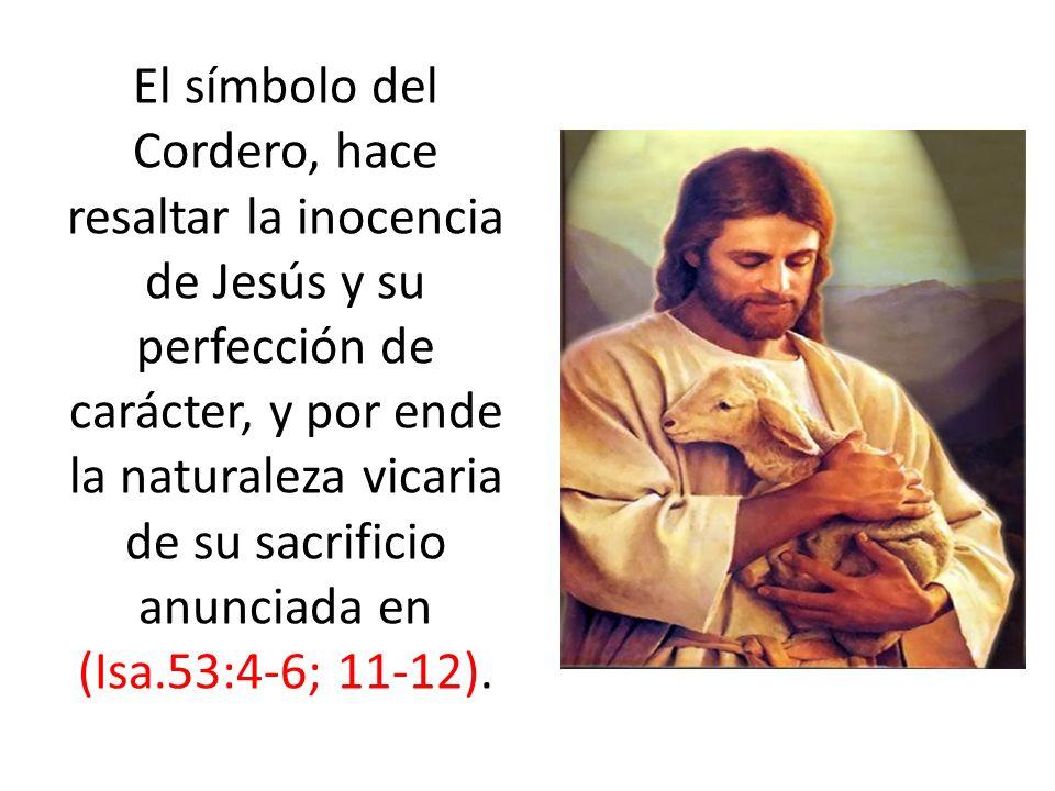 El símbolo del Cordero, hace resaltar la inocencia de Jesús y su perfección de carácter, y por ende la naturaleza vicaria de su sacrificio anunciada en (Isa.53:4-6; 11-12).