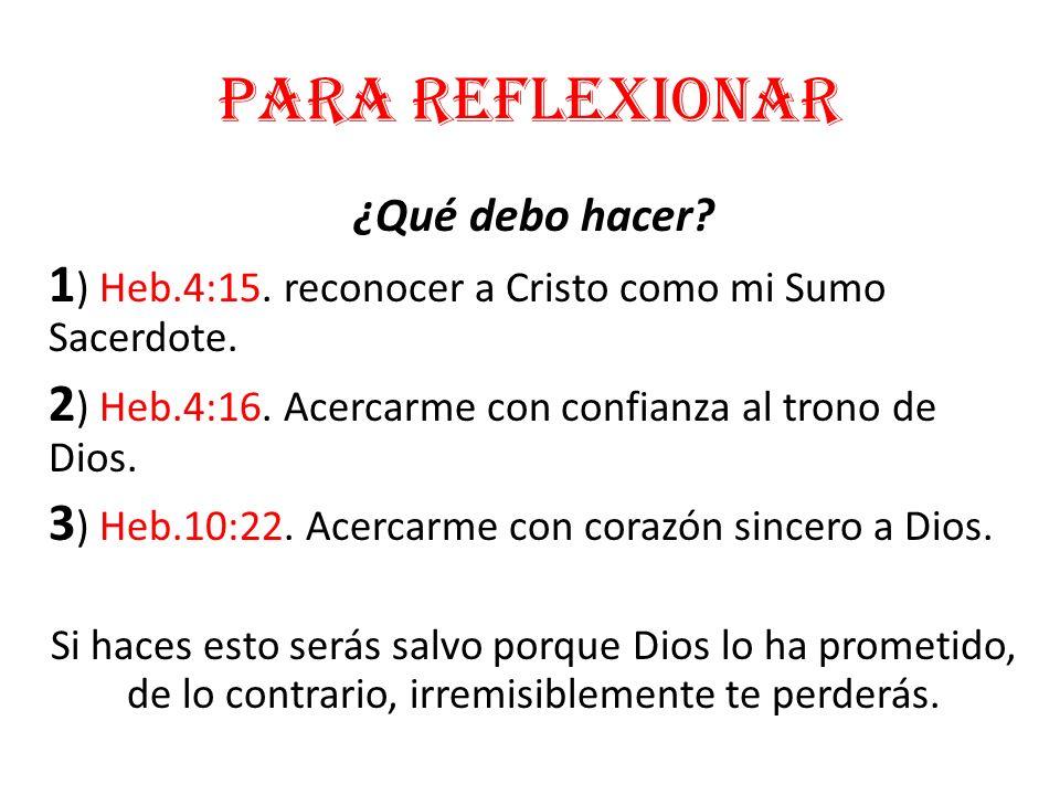 Para reflexionar ¿Qué debo hacer 1) Heb.4:15. reconocer a Cristo como mi Sumo Sacerdote. 2) Heb.4:16. Acercarme con confianza al trono de Dios.