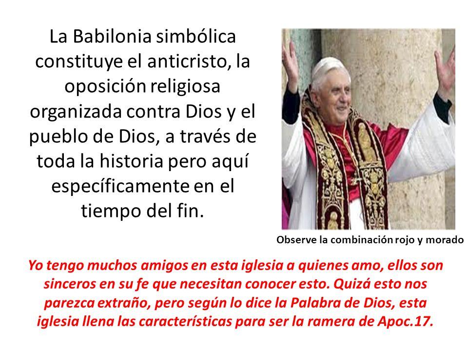 La Babilonia simbólica constituye el anticristo, la oposición religiosa organizada contra Dios y el pueblo de Dios, a través de toda la historia pero aquí específicamente en el tiempo del fin.
