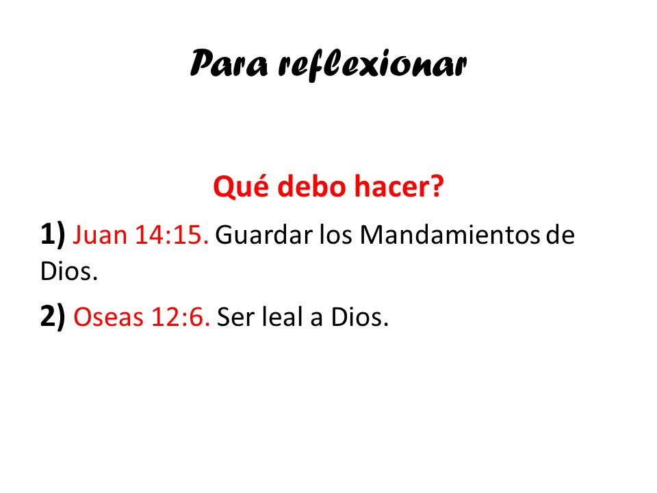 Para reflexionarQué debo hacer.1) Juan 14:15. Guardar los Mandamientos de Dios.