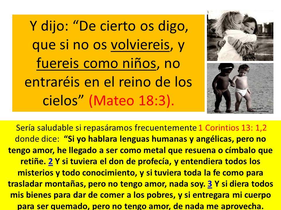 Y dijo: De cierto os digo, que si no os volviereis, y fuereis como niños, no entraréis en el reino de los cielos (Mateo 18:3).