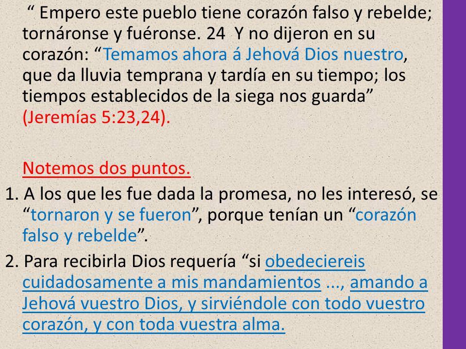 Empero este pueblo tiene corazón falso y rebelde; tornáronse y fuéronse. 24 Y no dijeron en su corazón: Temamos ahora á Jehová Dios nuestro, que da lluvia temprana y tardía en su tiempo; los tiempos establecidos de la siega nos guarda (Jeremías 5:23,24).