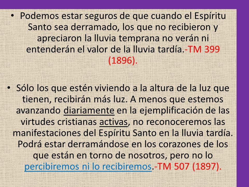 Podemos estar seguros de que cuando el Espíritu Santo sea derramado, los que no recibieron y apreciaron la lluvia temprana no verán ni entenderán el valor de la lluvia tardía.-TM 399 (1896).