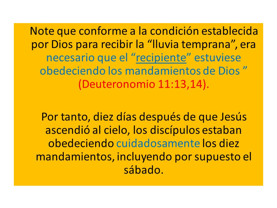 Note que conforme a la condición establecida por Dios para recibir la lluvia temprana , era necesario que el recipiente estuviese obedeciendo los mandamientos de Dios (Deuteronomio 11:13,14).