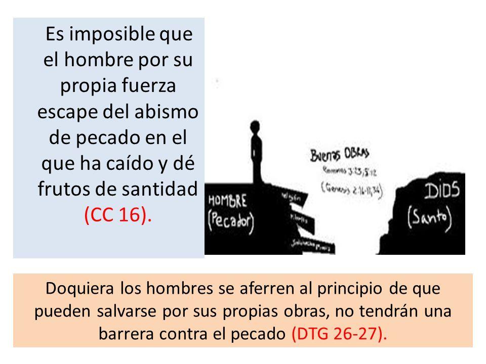 Es imposible que el hombre por su propia fuerza escape del abismo de pecado en el que ha caído y dé frutos de santidad (CC 16).