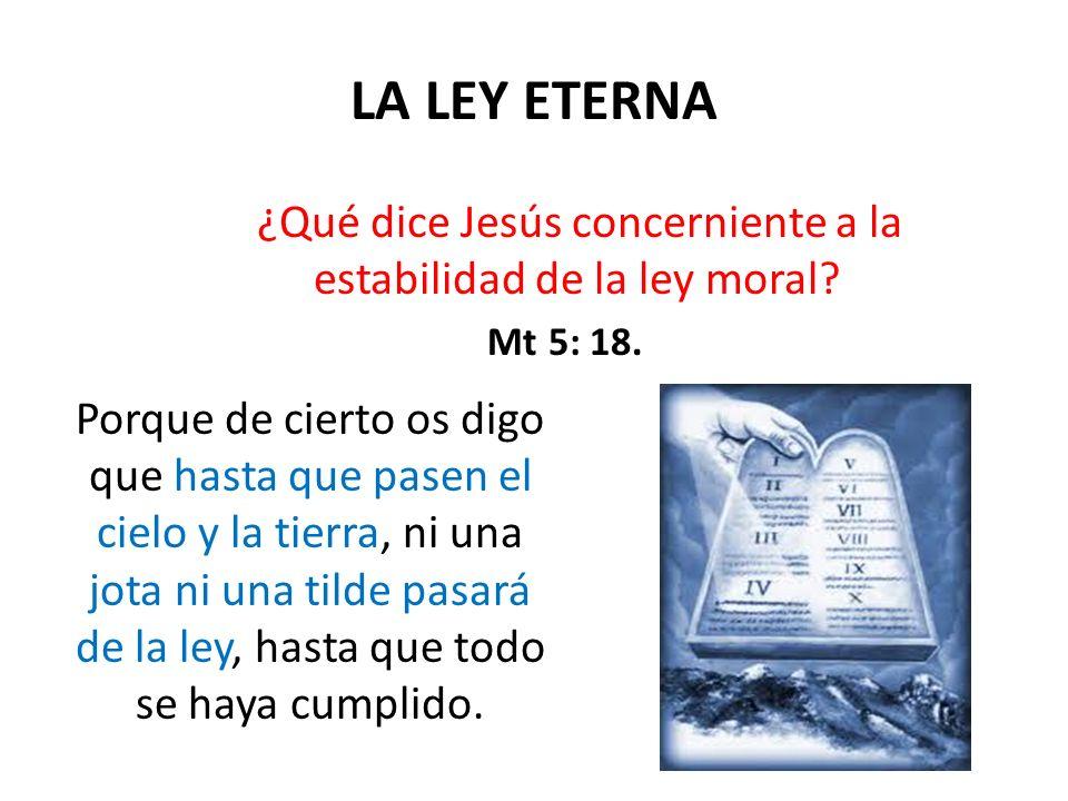 LA LEY ETERNA ¿Qué dice Jesús concerniente a la estabilidad de la ley moral Mt 5: 18.
