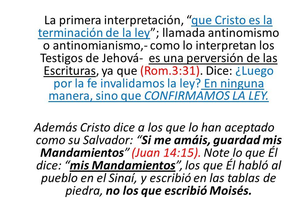 La primera interpretación, que Cristo es la terminación de la ley ; llamada antinomismo o antinomianismo,- como lo interpretan los Testigos de Jehová- es una perversión de las Escrituras, ya que (Rom.3:31). Dice: ¿Luego por la fe invalidamos la ley En ninguna manera, sino que CONFIRMAMOS LA LEY.