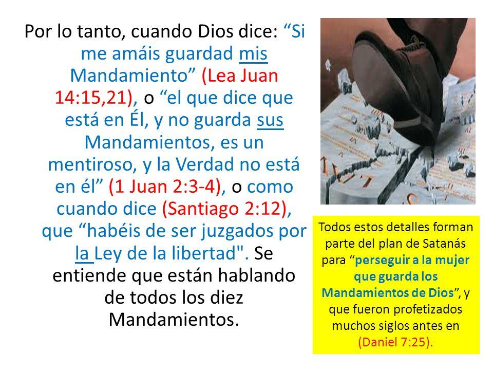 Por lo tanto, cuando Dios dice: Si me amáis guardad mis Mandamiento (Lea Juan 14:15,21), o el que dice que está en Él, y no guarda sus Mandamientos, es un mentiroso, y la Verdad no está en él (1 Juan 2:3-4), o como cuando dice (Santiago 2:12), que habéis de ser juzgados por la Ley de la libertad . Se entiende que están hablando de todos los diez Mandamientos.