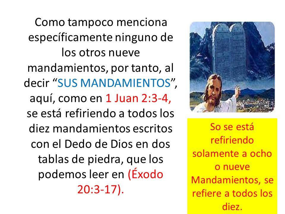 Como tampoco menciona específicamente ninguno de los otros nueve mandamientos, por tanto, al decir SUS MANDAMIENTOS , aquí, como en 1 Juan 2:3-4, se está refiriendo a todos los diez mandamientos escritos con el Dedo de Dios en dos tablas de piedra, que los podemos leer en (Éxodo 20:3-17).