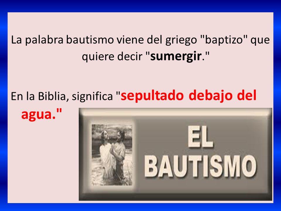 La palabra bautismo viene del griego baptizo que quiere decir sumergir. En la Biblia, significa sepultado debajo del agua.