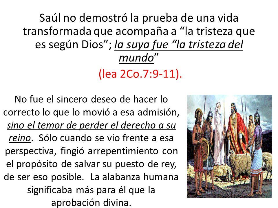Saúl no demostró la prueba de una vida transformada que acompaña a la tristeza que es según Dios ; la suya fue la tristeza del mundo (lea 2Co.7:9-11).