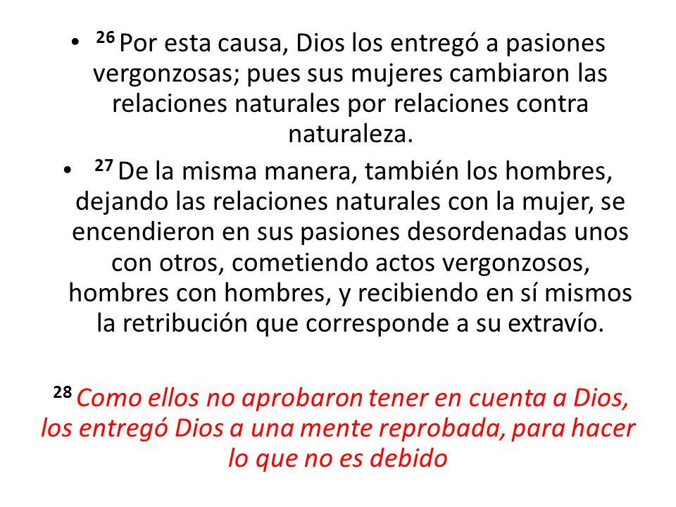 26 Por esta causa, Dios los entregó a pasiones vergonzosas; pues sus mujeres cambiaron las relaciones naturales por relaciones contra naturaleza.