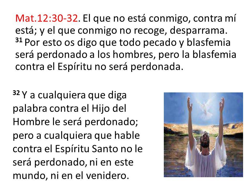 Mat.12:30-32. El que no está conmigo, contra mí está; y el que conmigo no recoge, desparrama. 31 Por esto os digo que todo pecado y blasfemia será perdonado a los hombres, pero la blasfemia contra el Espíritu no será perdonada.
