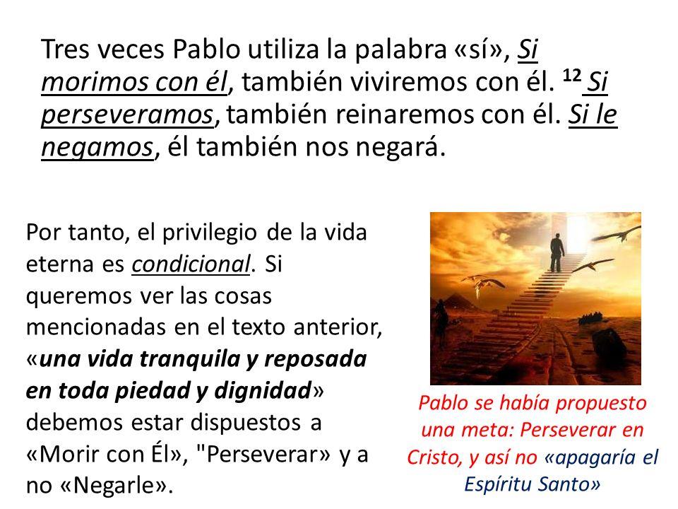 Tres veces Pablo utiliza la palabra «sí», Si morimos con él, también viviremos con él. 12 Si perseveramos, también reinaremos con él. Si le negamos, él también nos negará.