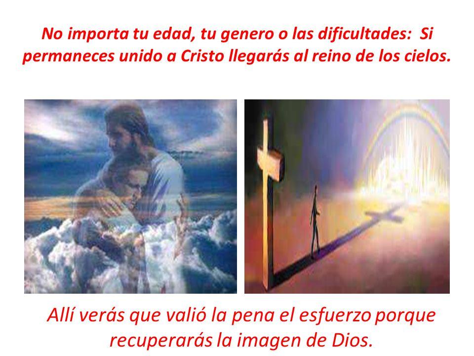 No importa tu edad, tu genero o las dificultades: Si permaneces unido a Cristo llegarás al reino de los cielos.